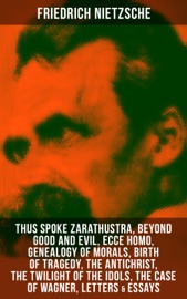 Friedrich Nietzsche Thus Spoke Zarathustra Beyond Good And Evil Ecce Homo Genealogy Of Morals Birth Of Tragedy The Antichrist The Twilight Of The Idols The Case Of Wagner Letters Essays
