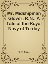 Mr. Midshipman Glover, R.N.: A Tale of the Royal Navy of To-day