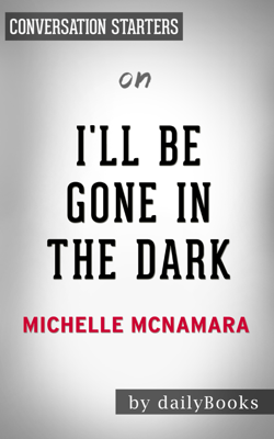I'll Be Gone in the Dark: by Michelle McNamara  Conversation Starters - Daily Books book
