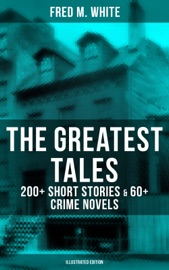 THE GREATEST TALES OF FRED M. WHITE: 200+ SHORT STORIES & 60+ CRIME NOVELS (ILLUSTRATED EDITION)