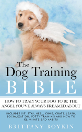 The Dog Training Bible - How to Train Your Dog to be the Angel You've Always Dreamed About: Includes Sit, Stay, Heel, Come, Crate, Leash, Socialization, Potty Training and How to Eliminate Bad Habits book