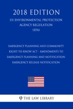 Emergency Planning and Community Right-to-Know Act - Amendments to Emergency Planning and Notification - Emergency Release Notification (US Environmental Protection Agency Regulation) (EPA) (2018 Edition)