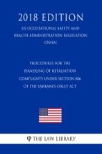 Procedures For The Handling Of Retaliation Complaints Under Section 806 Of The Sarbanes-Oxley Act (US Occupational Safety And Health Administration Regulation) (OSHA) (2018 Edition)