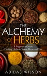 The Alchemy Of Herbs - A Beginners Guide Healing Herbs To Know Grow And Use