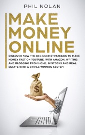 MAKE MONEY ONLINE: DISCOVER NOW THE BEGINNER STRATEGIES TO MAKE MONEY FAST ON YOUTUBE, WITH AMAZON, WRITING AND BLOGGING FROM HOME, IN STOCKS AND REAL ESTATE WITH A SIMPLE WINNING SYSTEM