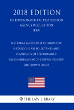 National Emission Standards for Hazardous Air Pollutants and Standards of Performance - Reconsideration of Certain Startup - Shutdown Issues (US Environmental Protection Agency Regulation) (EPA) (2018 Edition)