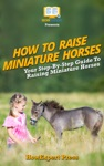 How To Raise Miniature Horses Your Step-By-Step Guide To Raising Miniature Horses