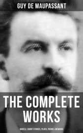 THE COMPLETE WORKS OF GUY DE MAUPASSANT: NOVELS, SHORT STORIES, PLAYS, POEMS & MEMOIRS