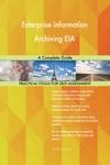 Enterprise Information Archiving EIA A Complete Guide