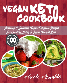 Vegan Keto Cookbook: 100 Amazing & Delicious Vegan Ketogenic Recipes For Healthy Living & Rapid Weight Loss book