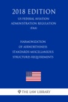 Harmonization Of Airworthiness Standards-Miscellaneous Structures Requirements US Federal Aviation Administration Regulation FAA 2018 Edition