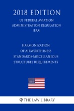 Harmonization Of Airworthiness Standards-Miscellaneous Structures Requirements (US Federal Aviation Administration Regulation) (FAA) (2018 Edition)