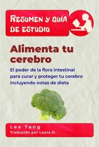 Resumen Y Guía De Estudio - Alimenta Tu Cerebro: El Poder De La Flora Intestinal Para Curar Y Proteger Tu Cerebro