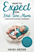 What to Expect for First-Time Moms: The Ultimate Beginners Guide While Expecting, Everything You Need to Know for a Healthy Pregnancy, Labor, Childbirth, and Newborn - A New Mom's Survival Handbook