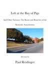 Left At The Bay Of Pigs And Other Sorrows The Roots And Branches Of The Kennedy Assassination
