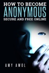 How To Become Anonymous Secure And Free Online