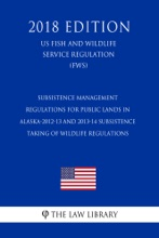 Subsistence Management Regulations for Public Lands in Alaska-2012-13 and 2013-14 Subsistence Taking of Wildlife Regulations (US Fish and Wildlife Service Regulation) (FWS) (2018 Edition)