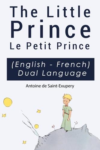 The Little Prince - Le Petit Prince English-French Dual Language Edition - Antoine de Saint-Exupéry - Antoine de Saint-Exupéry