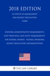 Uniform Administrative Requirements Cost Principles And Audit Requirements For Federal Awards - Federal Awarding Agency Regulatory Implementation US Office Of Management And Budget Regulation OMB 2018 Edition