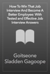 How To Win That Job Interview And Become A Better Employee With Tested And Effective Job Interview Answers
