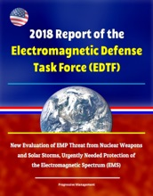 2018 Report of the Electromagnetic Defense Task Force (EDTF) - New Evaluation of EMP Threat from Nuclear Weapons and Solar Storms, Urgently Needed Protection of the Electromagnetic Spectrum (EMS)