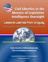 Civil Liberties In The Absence Of Legislative Intelligence Oversight Lessons Learned From Uruguay - Earlier Atrocities Of Military Dictatorship Prior To Consolidation Of Democracy