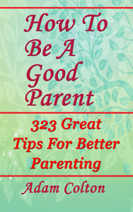 How To Be A Good Parent: 323 Great Tips For Better Parenting Book Review