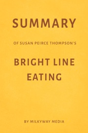 SUMMARY OF SUSAN PEIRCE THOMPSON'S BRIGHT LINE EATING BY MILKYWAY MEDIA
