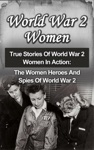 World War 2 Women True Stories Of World War 2 Women In Action The Women Heroes And Spies Of World War 2