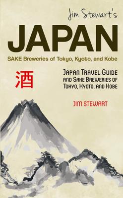 Jim Stewart's Japan: Sake Breweries of Tokyo, Kyoto, and Kobe: Japan Travel Guide and Sake Breweries of Tokyo, Kyoto, and Kobe - Jim Stewart book