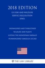 Endangered And Threatened Wildlife And Plants - Listing The Honduran Emerald Hummingbird (Amazilia Luciae) (US Fish And Wildlife Service Regulation) (FWS) (2018 Edition)