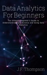 Data Analytics For Beginners The Ultimate Beginners Guide To Understanding Data Science And Using Data Analytics