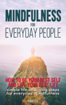 Mindfulness for Everyday People: How to Be Your Best Self and Live Your Best Life - Simple Life-Changing Steps for Everyday Mindfulness