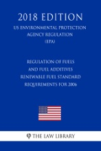 Regulation of Fuels and Fuel Additives - Renewable Fuel Standard Requirements for 2006 (US Environmental Protection Agency Regulation) (EPA) (2018 Edition)