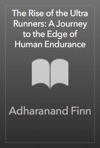 The Rise Of The Ultra Runners A Journey To The Edge Of Human Endurance