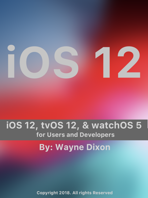 iOS 12, tvOS 12, And WatchOS 5 For Users And Developers - Wayne Dixon book