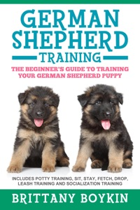 German Shepherd Training: The Beginner's Guide to Training Your German Shepherd Puppy: Includes Potty Training, Sit, Stay, Fetch, Drop, Leash Training and Socialization Training Book Cover