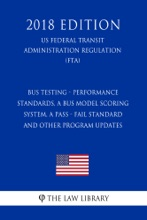 Bus Testing - Performance Standards, a Bus Model Scoring System, a Pass - Fail Standard and other Program Updates (US Federal Transit Administration Regulation) (FTA) (2018 Edition)