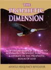 The Prophetic Dimension A Divine Revelation Of How To Accurately Prophesy Function And Operate In The Prophetic Realm Of God