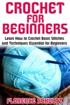 Crochet For Beginners Learn How To Crochet Basic Stitches And Techniques Essential For Beginners