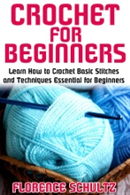 Crochet for Beginners. Learn How to Crochet Basic Stitches and Techniques Essential for Beginners