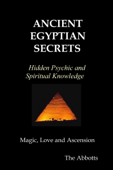 Ancient Egyptian Secrets: Hidden Psychic and Spiritual Knowledge - Magic, Love and Ascension