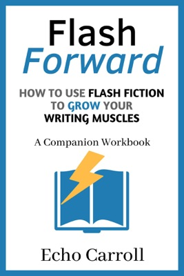 Flash Forward How to use Flash Fiction to Grow Your Writing Muscles: A Companion Workbook