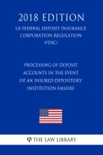 Processing Of Deposit Accounts In The Event Of An Insured Depository Institution Failure (US Federal Deposit Insurance Corporation Regulation) (FDIC) (2018 Edition)