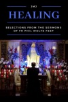 Healing Selections From The Sermons Of Fr Phil Wolfe FSSP
