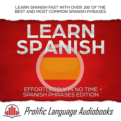Learn Spanish Effortlessly in No Time – Spanish Phrases Edition: Learn Spanish FAST with Over 200 of the Best and Most Common Spanish Phrases - Prolific Language Audiobooks book