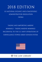 Taking and Importing Marine Mammals - Taking Marine Mammals Incidental to the U.S. Navy Operations of Surveillance Towed Array Sensor System (US National Oceanic and Atmospheric Administration Regulation) (NOAA) (2018 Edition)