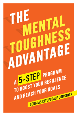 Douglas Comstock - The Mental Toughness Advantage: A 5-Step Program to Boost Your Resilience and Reach Your Goals book