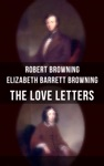 The Love Letters Of Elizabeth Barrett Browning  Robert Browning