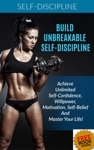 Build Unbreakable Self-Discipline Achieve Unlimited Self-Confidence Willpower Motivation Self-Belief And Master Your Life